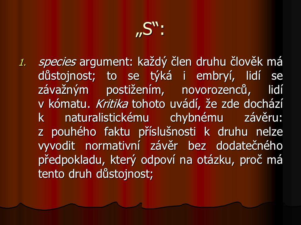 """""""S"""": 1. species argument: každý člen druhu člověk má důstojnost; to se týká i embryí, lidí se závažným postižením, novorozenců, lidí v kómatu. Kritika"""