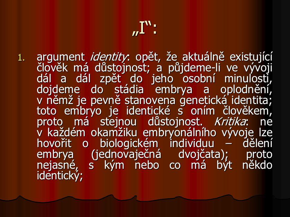 """""""I"""": 1. argument identity: opět, že aktuálně existující člověk má důstojnost; a půjdeme-li ve vývoji dál a dál zpět do jeho osobní minulosti, dojdeme"""