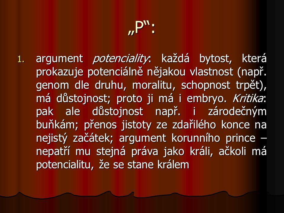 """""""P"""": 1. argument potenciality: každá bytost, která prokazuje potenciálně nějakou vlastnost (např. genom dle druhu, moralitu, schopnost trpět), má důst"""