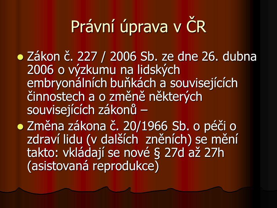Právní úprava v ČR Zákon č. 227 / 2006 Sb. ze dne 26. dubna 2006 o výzkumu na lidských embryonálních buňkách a souvisejících činnostech a o změně někt