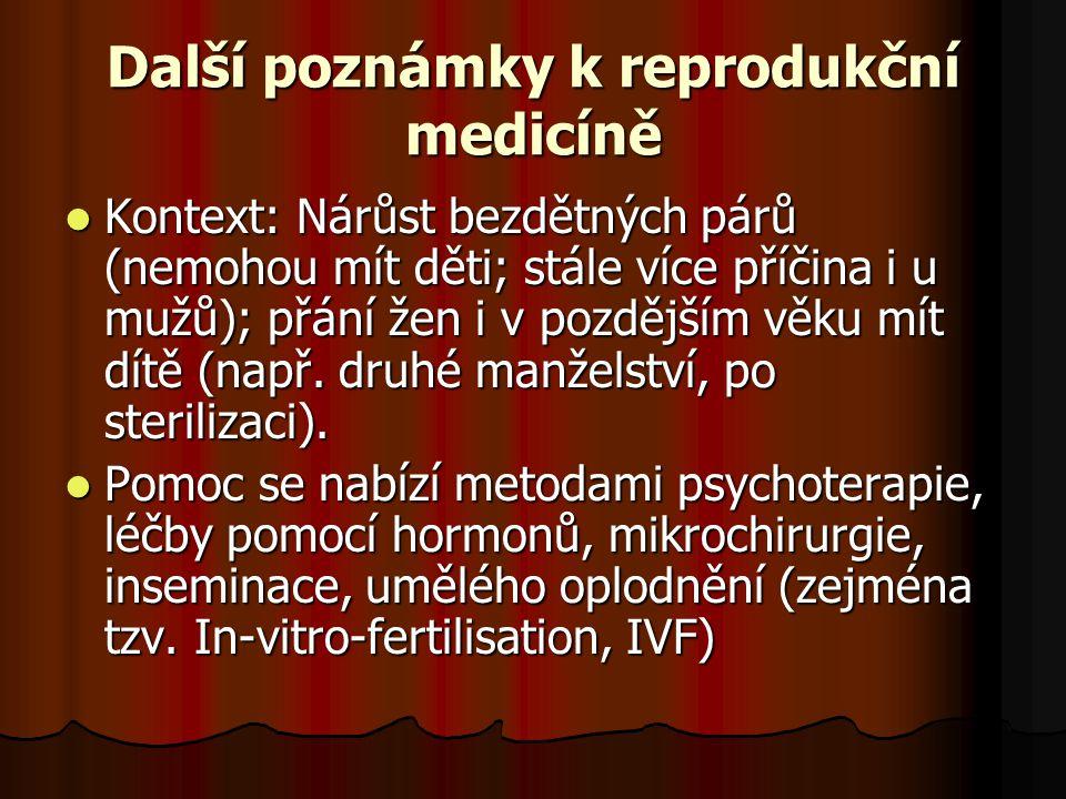 Další poznámky k reprodukční medicíně Kontext: Nárůst bezdětných párů (nemohou mít děti; stále více příčina i u mužů); přání žen i v pozdějším věku mí