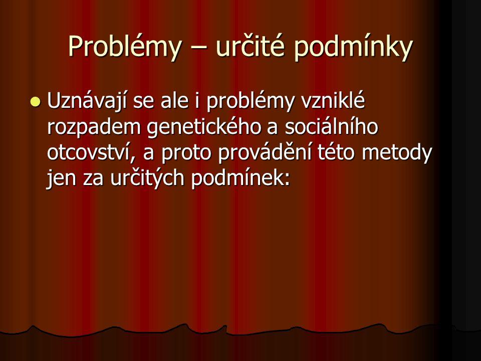Problémy – určité podmínky Uznávají se ale i problémy vzniklé rozpadem genetického a sociálního otcovství, a proto provádění této metody jen za určitý