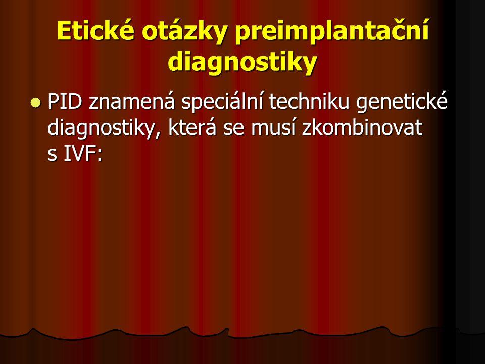 Etické otázky preimplantační diagnostiky PID znamená speciální techniku genetické diagnostiky, která se musí zkombinovat s IVF: PID znamená speciální