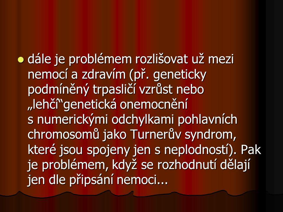 """dále je problémem rozlišovat už mezi nemocí a zdravím (př. geneticky podmíněný trpasličí vzrůst nebo """"lehčí""""genetická onemocnění s numerickými odchylk"""