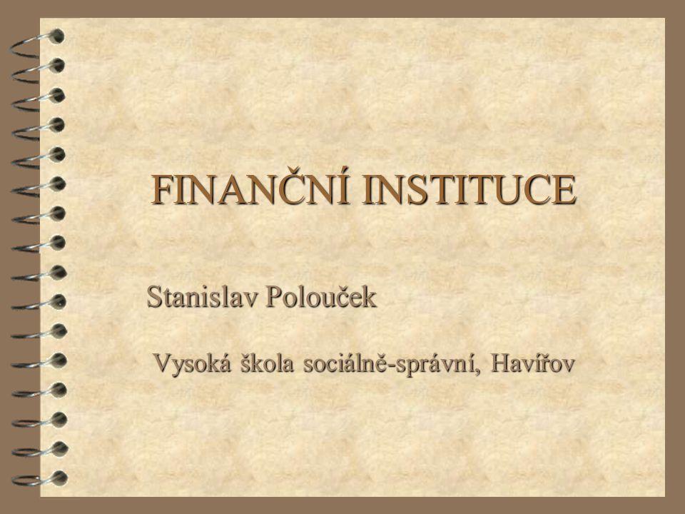FINANČNÍ INSTITUCE Stanislav Polouček Vysoká škola sociálně-správní, Havířov