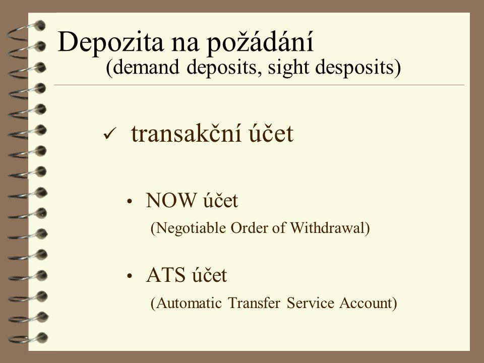 Depozita na požádání (demand deposits, sight desposits) transakční účet NOW účet (Negotiable Order of Withdrawal) ATS účet (Automatic Transfer Service