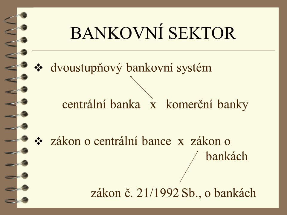 BANKOVNÍ SEKTOR  dvoustupňový bankovní systém centrální banka x komerční banky  zákon o centrální bance x zákon o bankách zákon č. 21/1992 Sb., o ba