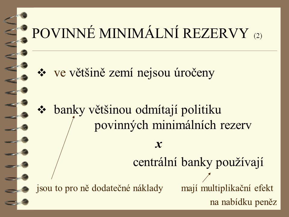 POVINNÉ MINIMÁLNÍ REZERVY (2)  ve většině zemí nejsou úročeny  banky většinou odmítají politiku povinných minimálních rezerv x centrální banky použí