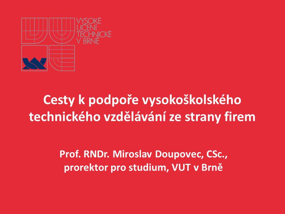 Cesty k podpoře vysokoškolského technického vzdělávání ze strany firem Prof. RNDr. Miroslav Doupovec, CSc., prorektor pro studium, VUT v Brně