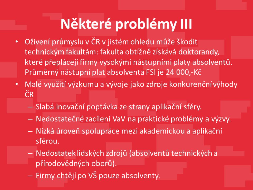 Některé problémy III Oživení průmyslu v ČR v jistém ohledu může škodit technickým fakultám: fakulta obtížně získává doktorandy, které přeplácejí firmy vysokými nástupními platy absolventů.