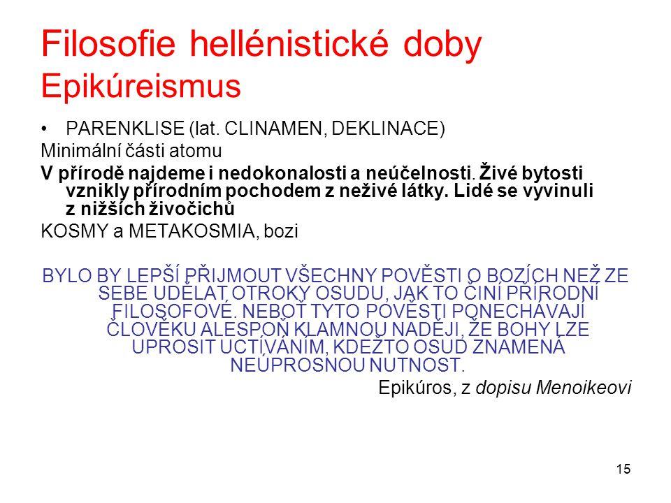 15 Filosofie hellénistické doby Epikúreismus PARENKLISE (lat. CLINAMEN, DEKLINACE) Minimální části atomu V přírodě najdeme i nedokonalosti a neúčelnos