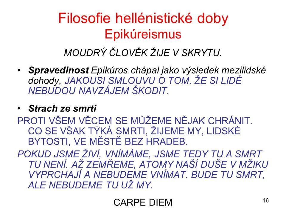 16 Filosofie hellénistické doby Epikúreismus MOUDRÝ ČLOVĚK ŽIJE V SKRYTU. Spravedlnost Epikúros chápal jako výsledek mezilidské dohody, JAKOUSI SMLOUV
