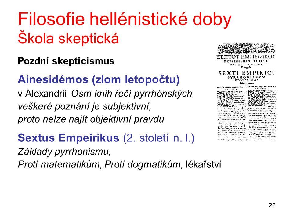 22 Filosofie hellénistické doby Škola skeptická Pozdní skepticismus Ainesidémos (zlom letopočtu) v Alexandrii Osm knih řečí pyrrhónských veškeré pozná