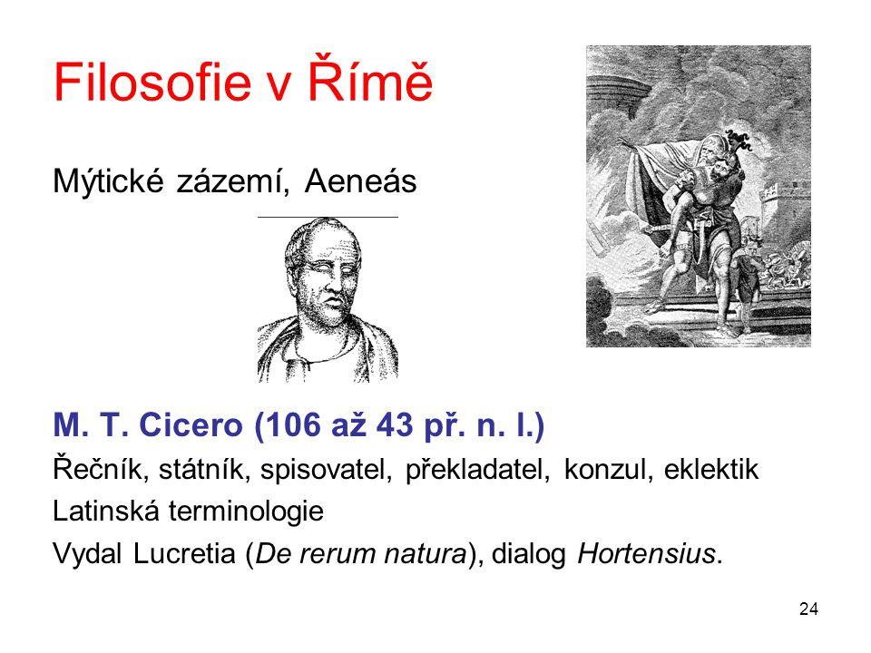 24 Filosofie v Římě Mýtické zázemí, Aeneás M. T. Cicero (106 až 43 př. n. l.) Řečník, státník, spisovatel, překladatel, konzul, eklektik Latinská term