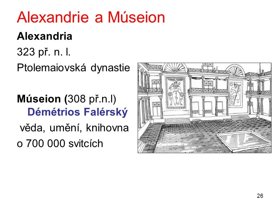 26 Alexandrie a Múseion Alexandria 323 př. n. l. Ptolemaiovská dynastie Múseion (308 př.n.l) Démétrios Falérský věda, umění, knihovna o 700 000 svitcí
