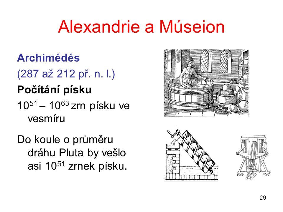 29 Alexandrie a Múseion Archimédés (287 až 212 př. n. l.) Počítání písku 10 51 – 10 63 zrn písku ve vesmíru Do koule o průměru dráhu Pluta by vešlo as