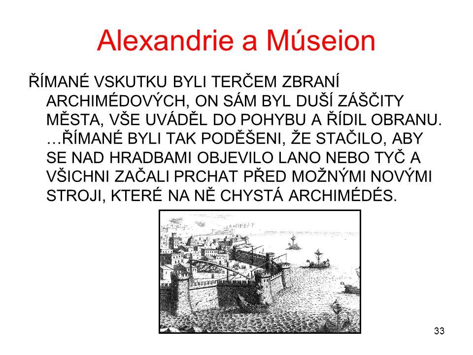 33 Alexandrie a Múseion ŘÍMANÉ VSKUTKU BYLI TERČEM ZBRANÍ ARCHIMÉDOVÝCH, ON SÁM BYL DUŠÍ ZÁŠČITY MĚSTA, VŠE UVÁDĚL DO POHYBU A ŘÍDIL OBRANU. …ŘÍMANÉ B