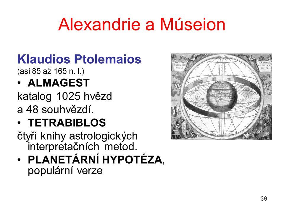 39 Alexandrie a Múseion Klaudios Ptolemaios (asi 85 až 165 n. l.) ALMAGEST katalog 1025 hvězd a 48 souhvězdí. TETRABIBLOS čtyři knihy astrologických i