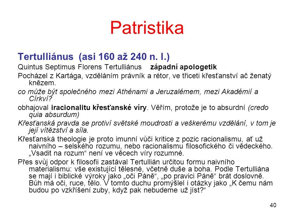40 Patristika Tertulliánus (asi 160 až 240 n. l.) Quintus Septimus Florens Tertulliánus západní apologetik Pocházel z Kartága, vzděláním právník a rét