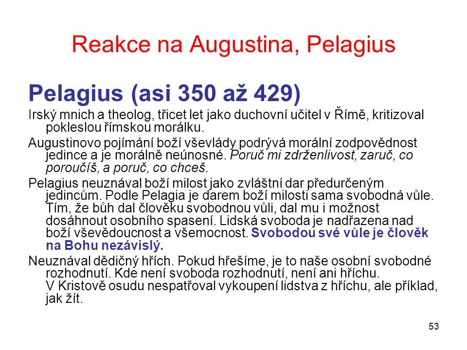 53 Reakce na Augustina, Pelagius Pelagius (asi 350 až 429) Irský mnich a theolog, třicet let jako duchovní učitel v Římě, kritizoval pokleslou římskou