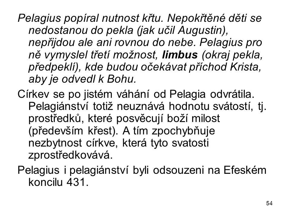 54 Pelagius popíral nutnost křtu. Nepokřtěné děti se nedostanou do pekla (jak učil Augustin), nepřijdou ale ani rovnou do nebe. Pelagius pro ně vymysl