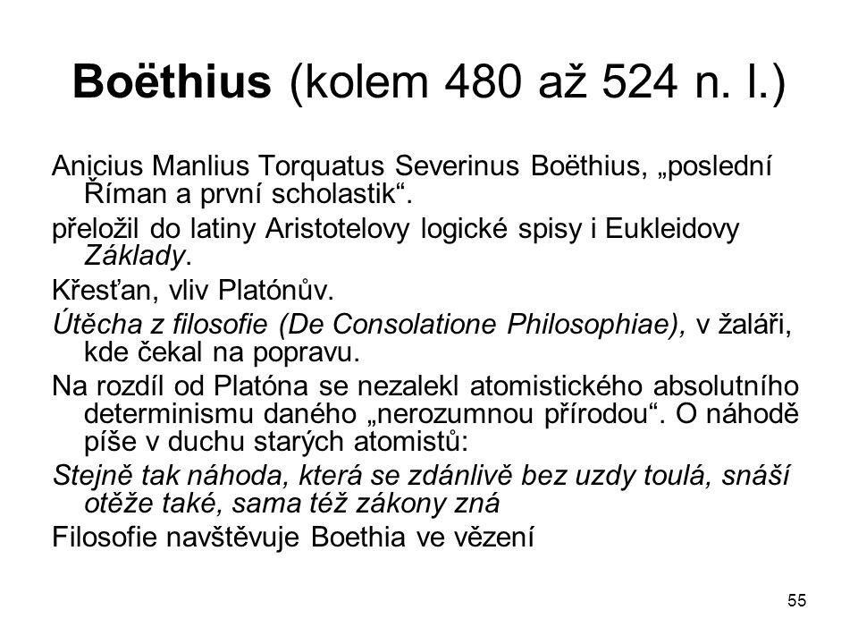 "55 Boёthius (kolem 480 až 524 n. l.) Anicius Manlius Torquatus Severinus Boёthius, ""poslední Říman a první scholastik"". přeložil do latiny Aristotelov"