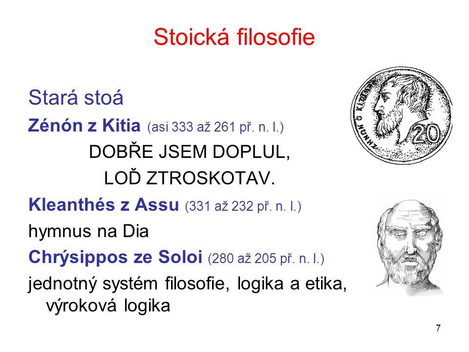 7 Stoická filosofie Stará stoá Zénón z Kitia (asi 333 až 261 př. n. l.) DOBŘE JSEM DOPLUL, LOĎ ZTROSKOTAV. Kleanthés z Assu (331 až 232 př. n. l.) hym