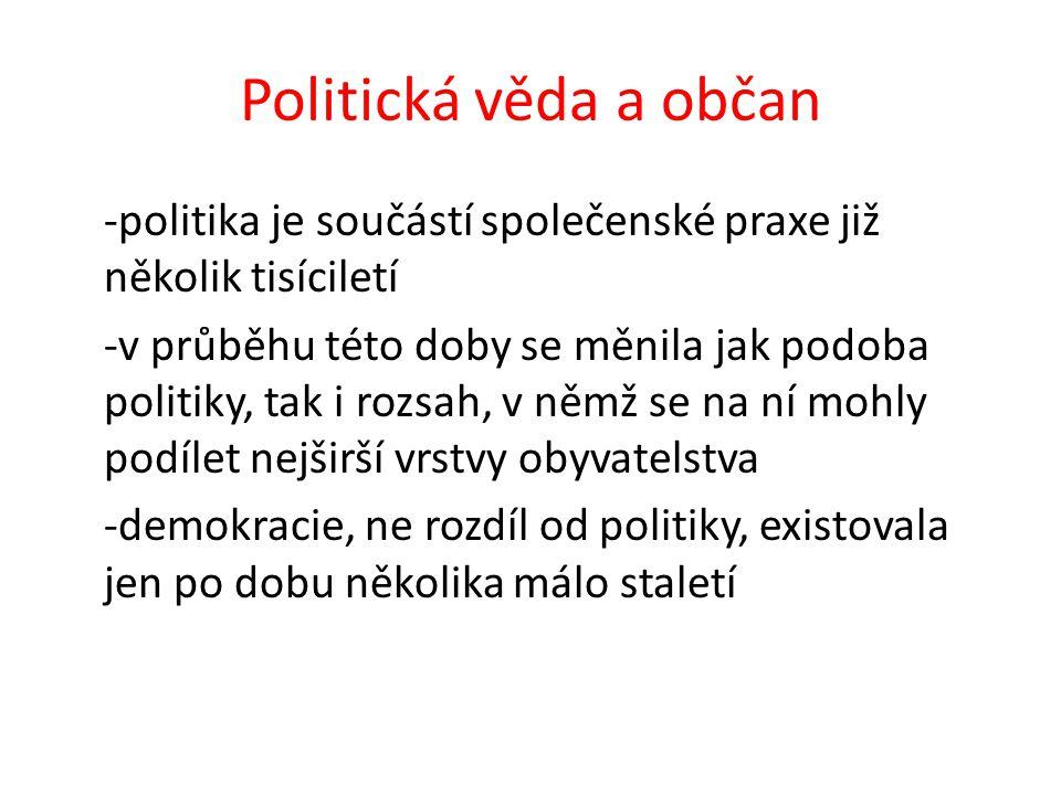 Politická věda a občan -politika je součástí společenské praxe již několik tisíciletí -v průběhu této doby se měnila jak podoba politiky, tak i rozsah, v němž se na ní mohly podílet nejširší vrstvy obyvatelstva -demokracie, ne rozdíl od politiky, existovala jen po dobu několika málo staletí