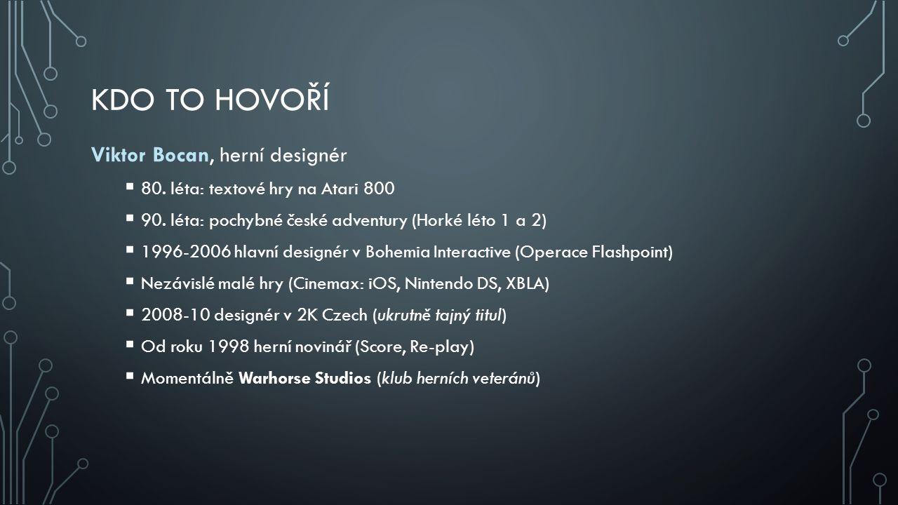 KDO TO HOVOŘÍ Viktor Bocan, herní designér  80. léta: textové hry na Atari 800  90. léta: pochybné české adventury (Horké léto 1 a 2)  1996-2006 hl