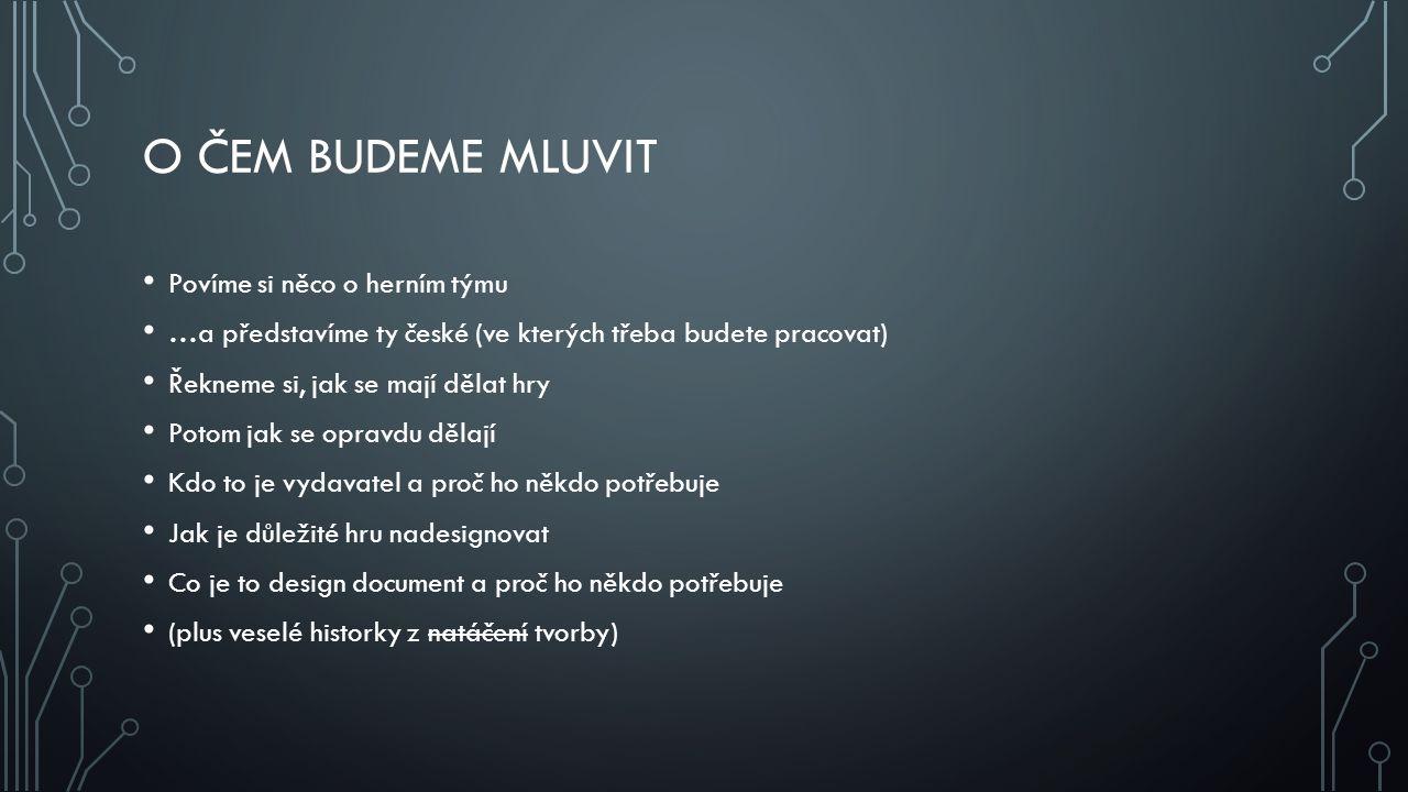 O ČEM BUDEME MLUVIT Povíme si něco o herním týmu …a představíme ty české (ve kterých třeba budete pracovat) Řekneme si, jak se mají dělat hry Potom ja