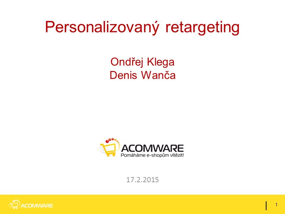 Personalizovaný retargeting Ondřej Klega Denis Wanča 17.2.2015 1 |