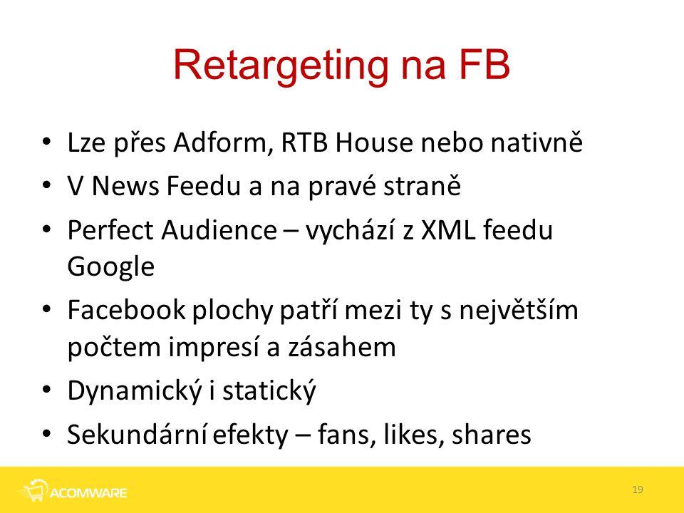 Retargeting na FB Lze přes Adform, RTB House nebo nativně V News Feedu a na pravé straně Perfect Audience – vychází z XML feedu Google Facebook plochy