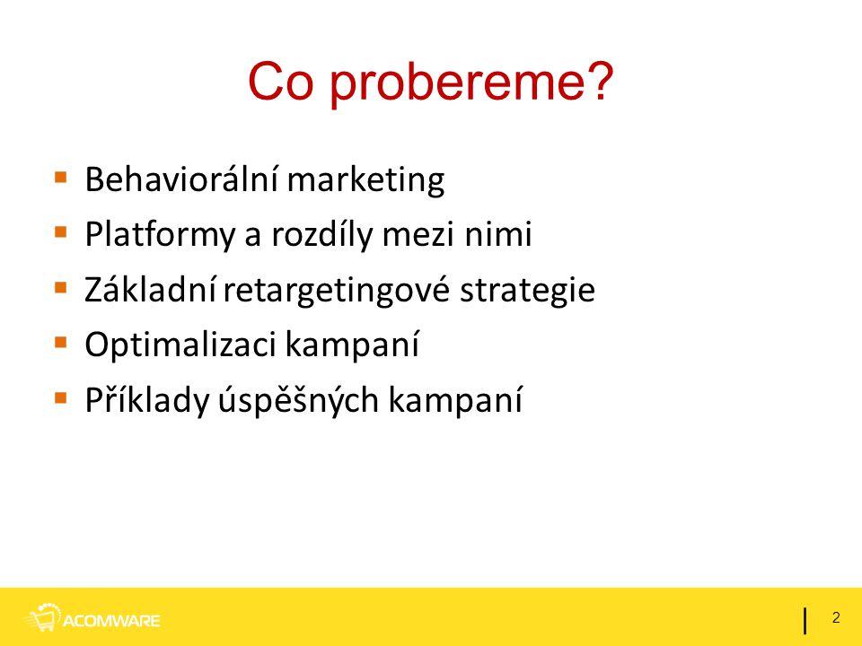 Co probereme?  Behaviorální marketing  Platformy a rozdíly mezi nimi  Základní retargetingové strategie  Optimalizaci kampaní  Příklady úspěšných