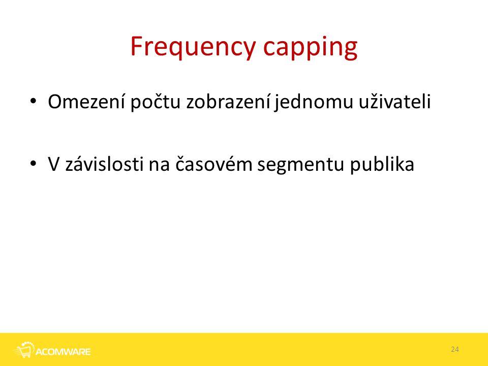 Frequency capping Omezení počtu zobrazení jednomu uživateli V závislosti na časovém segmentu publika 24