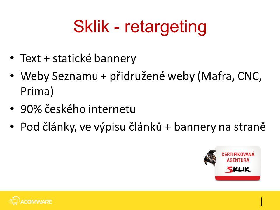Sklik - retargeting Text + statické bannery Weby Seznamu + přidružené weby (Mafra, CNC, Prima) 90% českého internetu Pod články, ve výpisu článků + ba
