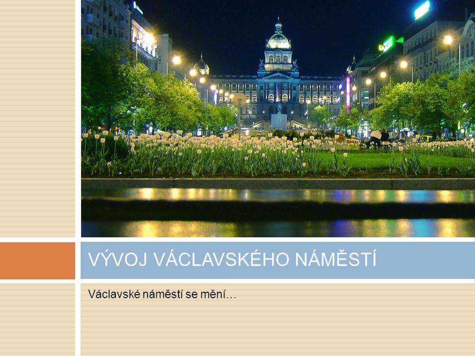 Václavské náměstí se mění… VÝVOJ VÁCLAVSKÉHO NÁMĚSTÍ