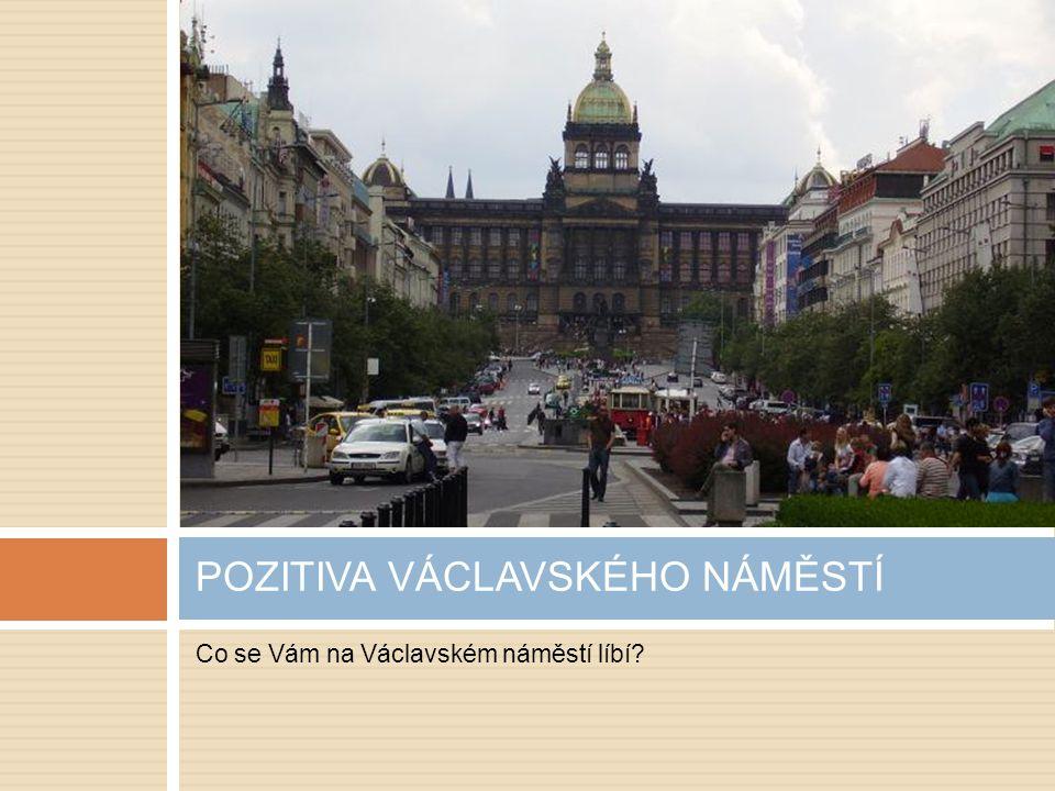 Co se Vám na Václavském náměstí líbí? POZITIVA VÁCLAVSKÉHO NÁMĚSTÍ