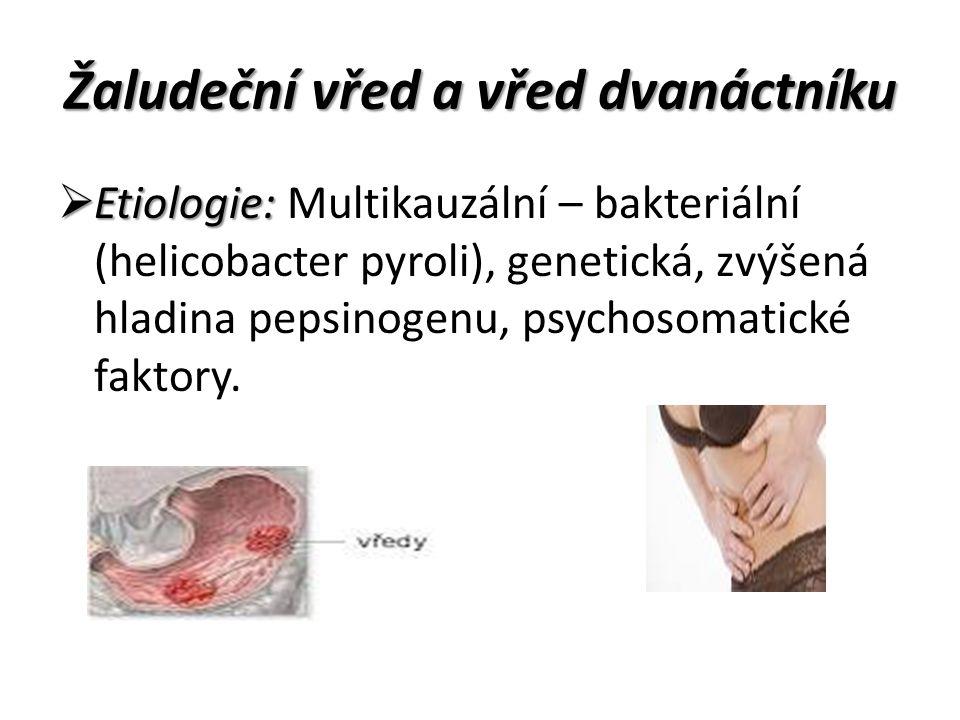 Žaludeční vřed a vřed dvanáctníku  Etiologie:  Etiologie: Multikauzální – bakteriální (helicobacter pyroli), genetická, zvýšená hladina pepsinogenu, psychosomatické faktory.