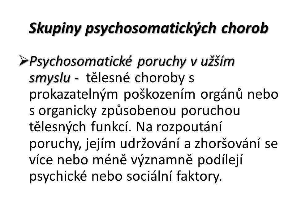 Skupiny psychosomatických chorob  Psychosomatické poruchy v užším smyslu -  Psychosomatické poruchy v užším smyslu - tělesné choroby s prokazatelným poškozením orgánů nebo s organicky způsobenou poruchou tělesných funkcí.