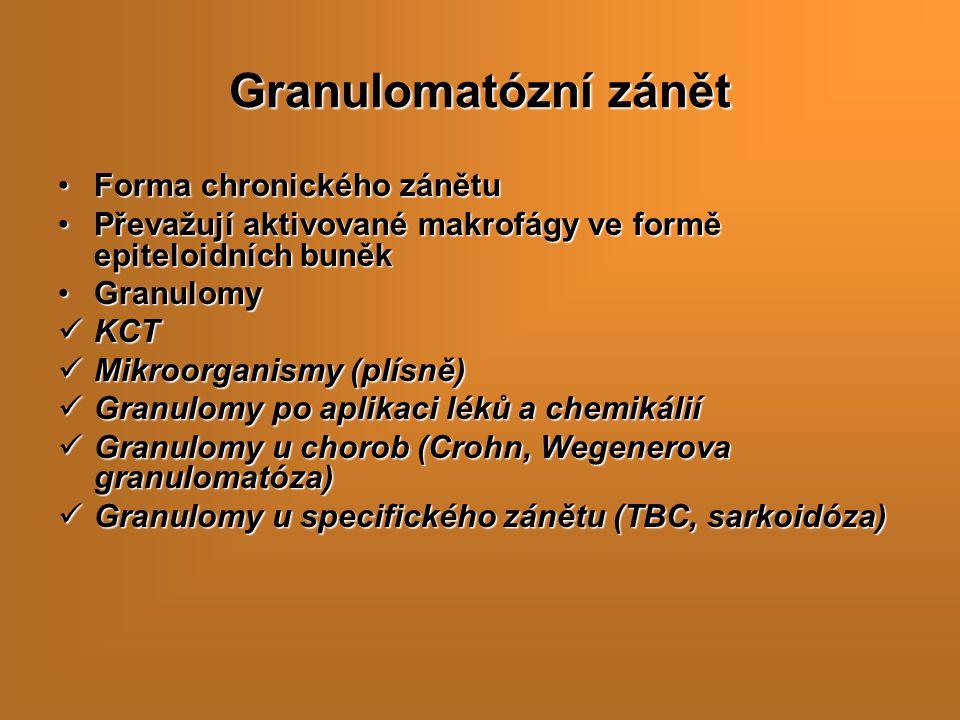 Granulomatózní zánět Forma chronického zánětuForma chronického zánětu Převažují aktivované makrofágy ve formě epiteloidních buněkPřevažují aktivované makrofágy ve formě epiteloidních buněk GranulomyGranulomy KCT KCT Mikroorganismy (plísně) Mikroorganismy (plísně) Granulomy po aplikaci léků a chemikálií Granulomy po aplikaci léků a chemikálií Granulomy u chorob (Crohn, Wegenerova granulomatóza) Granulomy u chorob (Crohn, Wegenerova granulomatóza) Granulomy u specifického zánětu (TBC, sarkoidóza) Granulomy u specifického zánětu (TBC, sarkoidóza)