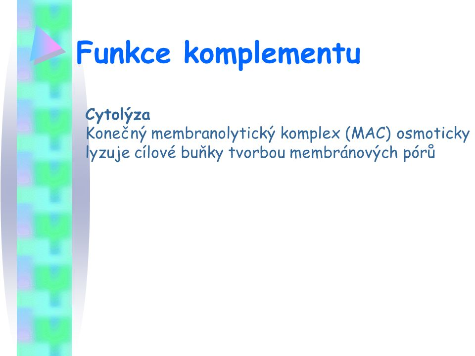 Funkce komplementu Cytolýza Konečný membranolytický komplex (MAC) osmoticky lyzuje cílové buňky tvorbou membránových pórů