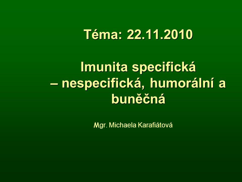 Téma: 22.11.2010 Imunita specifická – nespecifická, humorální a buněčná M gr. Michaela Karafiátová