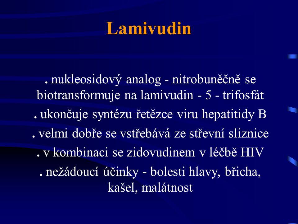 Lamivudin. nukleosidový analog - nitrobuněčně se biotransformuje na lamivudin - 5 - trifosfát. ukončuje syntézu řetězce viru hepatitidy B. velmi dobře