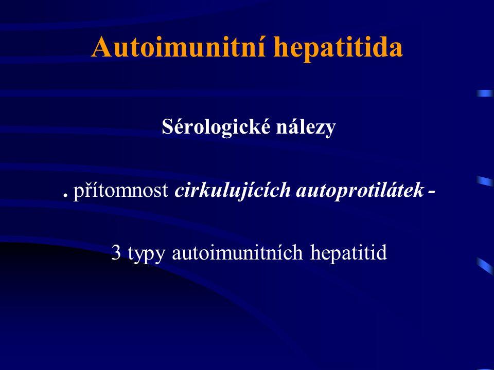 Autoimunitní hepatitida Sérologické nálezy. přítomnost cirkulujících autoprotilátek - 3 typy autoimunitních hepatitid