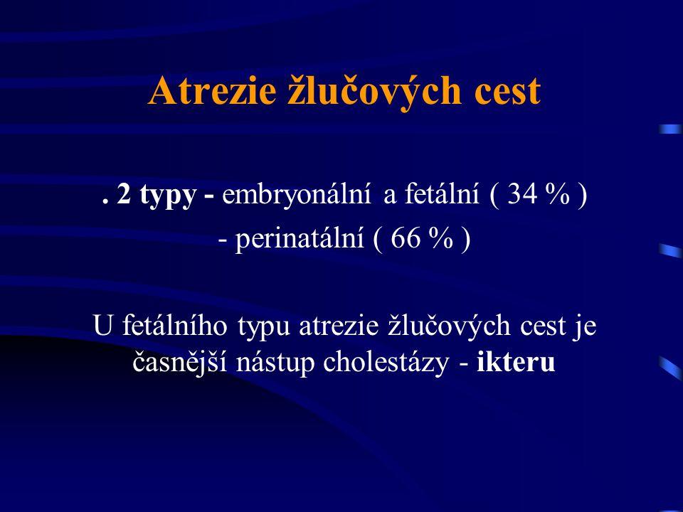 Atrezie žlučových cest. 2 typy - embryonální a fetální ( 34 % ) - perinatální ( 66 % ) U fetálního typu atrezie žlučových cest je časnější nástup chol