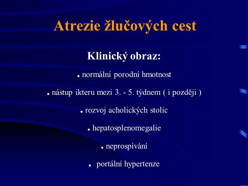 Atrezie žlučových cest Klinický obraz:. normální porodní hmotnost. nástup ikteru mezi 3. - 5. týdnem ( i později ). rozvoj acholických stolic. hepatos