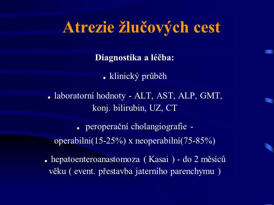 Atrezie žlučových cest Diagnostika a léčba:. klinický průběh. laboratorní hodnoty - ALT, AST, ALP, GMT, konj. bilirubin, UZ, CT. peroperační cholangio