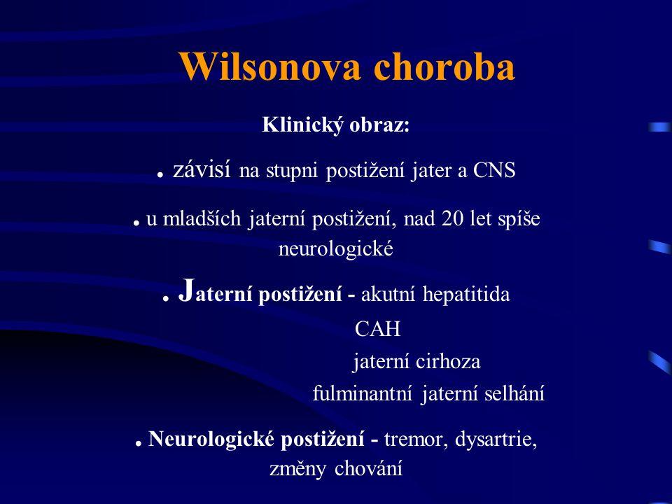 Wilsonova choroba Klinický obraz:. závisí na stupni postižení jater a CNS. u mladších jaterní postižení, nad 20 let spíše neurologické. J aterní posti