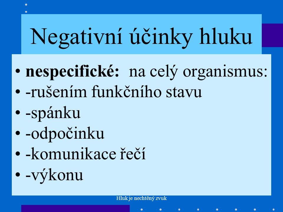 Hluk je nechtěný zvuk Negativní účinky hluku nespecifické: na celý organismus: -rušením funkčního stavu -spánku -odpočinku -komunikace řečí -výkonu
