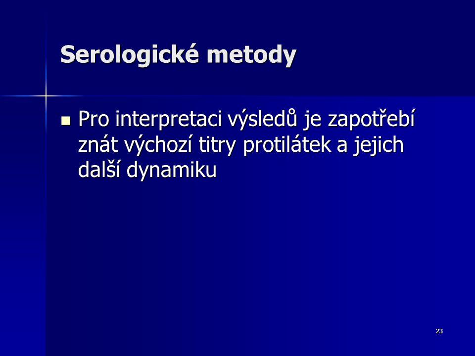 23 Serologické metody Pro interpretaci výsledů je zapotřebí znát výchozí titry protilátek a jejich další dynamiku Pro interpretaci výsledů je zapotřebí znát výchozí titry protilátek a jejich další dynamiku